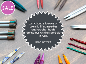 Last chance to save on great knitting needles and crochet hooks during our Anniversary Sale in April